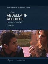 Le cinéma d'Abdellatif Kechiche : Prémisses et devenir (Théories et pratiques du cinéma)