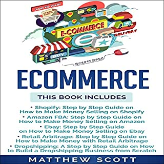 Ecommerce: Shopify, Amazon FBA, Ebay, Retail Arbitrage, Dropshipping                   By:                                                                                                                                 Matthew Scott                               Narrated by:                                                                                                                                 Christopher Preece                      Length: 10 hrs and 13 mins     4 ratings     Overall 4.8