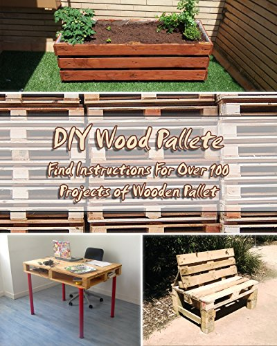 DIY Wood Pallete: Find Instructions For Over 100 Projects of Wooden Pallet (English Edition)