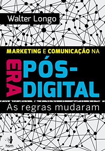 Marketing e Comunicação na Era Pós-Digital. As Regras Mudaram