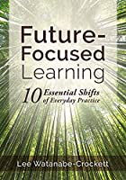 Future-Focused Learning: 10 Essential Shifts of Everyday Practice