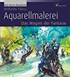 Aquarellmalerei: Das Wagnis der Fantasie (Die Kunst-Akademie) - Wilhelm Fikisz