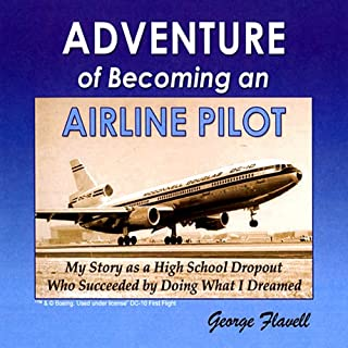 Adventure of Becoming an Airline Pilot                   By:                                                                                                                                 George Flavell                               Narrated by:                                                                                                                                 Eric Kramer                      Length: 6 hrs and 27 mins     47 ratings     Overall 4.3