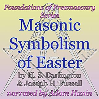 Masonic Symbolism of Easter     Foundations of Freemasonry Series              By:                                                                                                                                 H. S. Darlington,                                                                                        Joseph Fussell                               Narrated by:                                                                                                                                 Adam Hanin                      Length: 50 mins     10 ratings     Overall 4.9