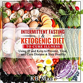Intermittent Fasting and Ketogenic Diet to Cure Illness     Using IF and Keto to Prevent, Treat, and Cure Disease & Stay Healthy              By:                                                                                                                                 KB Mac                               Narrated by:                                                                                                                                 Warren Keyes                      Length: 3 hrs and 37 mins     17 ratings     Overall 4.9