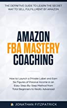 Amazon FBA Mastery Coaching: The Definitive Guide to Sell Fulfillment By Amazon: How To Launch A Private Label and Earn Six Figures of Passive Income ... from Total Beginners to Really Advanced