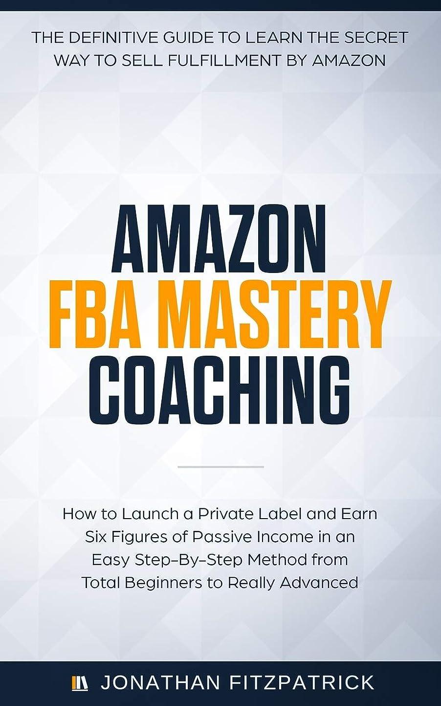 曖昧なハウス道徳のAmazon FBA Mastery Coaching: The Definitive Guide to Sell Fulfillment By Amazon: How To Launch A Private Label and Earn Six Figures of Passive Income in an Easy Step-By-Step Method from Total Beginners to Really Advanced