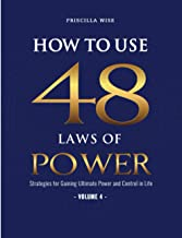How to Use 48 Laws of Power: Strategies for Gaining Ultimate Power and Control in Life (Volume 4)