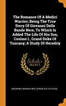 The Romance of a Medici Warrior; Being the True Story of Giovanni Delle Bande Nere, to Which Is Added the Life of His Son, Cosimo I., Grand Duke of Tuscany; A Study of Heredity