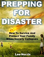 Prepping for Disaster: How To Survive And Protect Your Family When Society Collapses