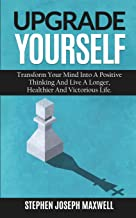 UPGRADE YOURSELF: Transform Your Mind Into a Positive Thinking and Live a Longer, Healthier and Victorious Life