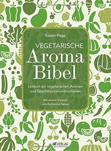 Vegetarische Aroma-Bibel. Lexikon der vegetarischen Aromen- und Geschmackskombinationen. Das Nachschlagewerk zum Food Pairing