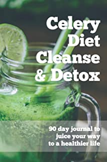 Celery Diet Cleanse & Detox - 90 Day Journal To Juice Your Way To A Healthier Life: Celery Juice Journal - The Daily Logbook Tracker For Juicing ... Tool For Your Health (Celery Juicing Books)