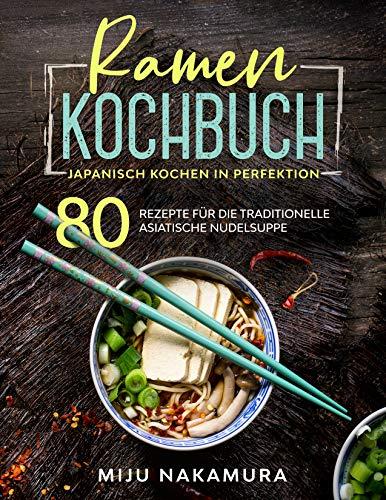Ramen Kochbuch: Japanisch Kochen in Perfektion. 80 Rezepte für die traditionelle, asiatische Nudelsuppe. (Japanische Küche 1)