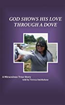 God shows his love through a dove.: A miraculous true story.