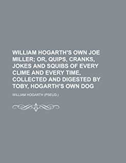 William Hogarth's Own Joe Miller; Or, Quips, Cranks, Jokes and Squibs of Every Clime and Every Time, Collected and Digeste...