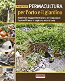 Permacultura per l'orto e il giardino. Esperienze e suggerimenti pratici per raggiungere l'autosufficienza in un piccolo pezzo di terra