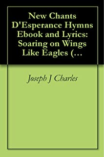 New Chants D'Esperance Hymn Poetry Ebook and Lyrics: Soaring on Wings Like Eagles (Hymnes et Louange Chantes: Worship and Praise Songs 1)