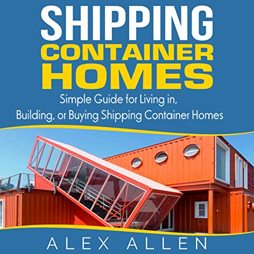 Shipping Container Homes: Simple Guide for Living In, Building, or Buying Shipping Containers Audiobook By Alex Allen cover art