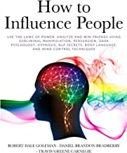 How to Influence People: Use the Laws of Power: Analyze and Win Friends Using Subliminal Manipulation, Persuasion, Dark Ps...