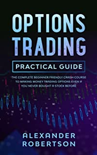 Options Trading Practical Guide: The Complete Beginner Friendly Crash Course To Making Money Trading Options Even If You N...