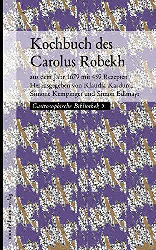 Kochbuch des Carolus Robekh: aus dem Jahr 1679 mit 459 Rezepten