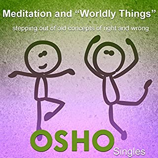 "Meditation and ""Worldly Things""     Stepping out of Old Concepts of Right and Wrong              Written by:                                                                                                                                 OSHO                               Narrated by:                                                                                                                                 OSHO                      Length: 1 hr and 46 mins     Not rated yet     Overall 0.0"