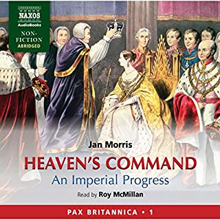 Heaven's Command     An Imperial Progress - Pax Britannica, Volume 1              By:                                                                                                                                 Jan Morris                               Narrated by:                                                                                                                                 Roy McMillan                      Length: 20 hrs and 9 mins     254 ratings     Overall 4.3