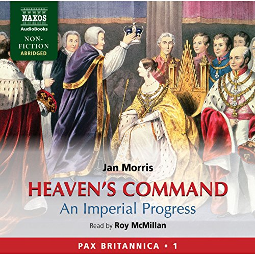 Heaven's Command     An Imperial Progress - Pax Britannica, Volume 1              By:                                                                                                                                 Jan Morris                               Narrated by:                                                                                                                                 Roy McMillan                      Length: 20 hrs and 9 mins     78 ratings     Overall 4.5