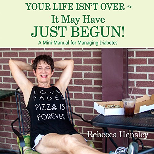 Your Life Isn't Over - It May Have Just Begun!: A Mini-Manual for Managing Diabetes audiobook cover art