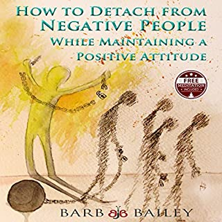 How to Detach from Negative People     While Maintaining a Positive Attitude               By:                                                                                                                                 Barb Bailey                               Narrated by:                                                                                                                                 Barb Bailey                      Length: 1 hr and 29 mins     30 ratings     Overall 4.9