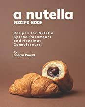 A Nutella Recipe Book: Recipes for Nutella Spread Paramours and Hazelnut Connoisseurs