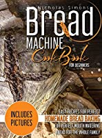 Bread Machine CookBook for Beginners: Easy Recipes for Perfect Homemade Bread Baking Includes Colored Pictures for Perfect Mouth Watering Bread for The Whole Family