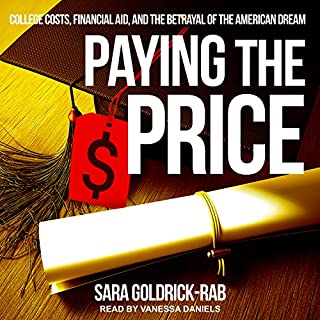 Paying the Price     College Costs, Financial Aid, and the Betrayal of the American Dream              By:                                                                                                                                 Sara Goldrick-Rab                               Narrated by:                                                                                                                                 Vanessa Daniels                      Length: 9 hrs and 46 mins     16 ratings     Overall 4.3