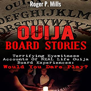 Ouija Board Stories     Terrifying Eyewitness Accounts of Real Life Ouija Board Experiences: Would You Dare Play?              By:                                                                                                                                 Roger P. Mills                               Narrated by:                                                                                                                                 Gene Blake                      Length: 1 hr and 49 mins     Not rated yet     Overall 0.0