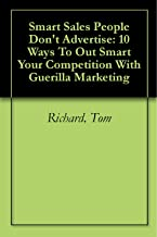 Smart Sales People Don't Advertise: 10 Ways To Out Smart Your Competition With Guerilla Marketing: 10 Ways To Outsmart Your Competition With Guerilla Marketing