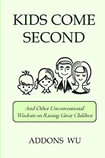 Kids Come Second: And Other Unconventional Wisdom on Raising Great Children