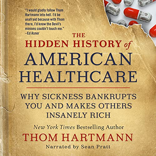 The Hidden History of American Healthcare: Why Sickness Bankrupts You and Makes Others Insanely Rich (The Thom Hartmann H...