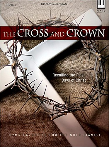 The Cross and Crown: Recalling the Final Days of Christ Hymn Favorites for the Solo Pianist