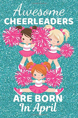 Awesome Cheerleaders Are Born In April: Cheerleader gifts. This super cute Cheerleader Journal Cheerleader Notebook / Diary is 6x9in 120 lined ruled ... for little Girls. Cheerleading presents.