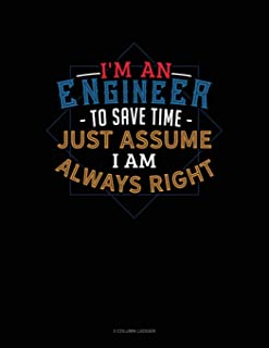I'm an Engineer to Save Time Just Assume I'm Always Right: 3 Column Ledger