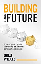 Building Your Future: A step by step guide to building a £1million+ construction business