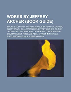 Works by Jeffrey Archer (Study Guide): Books by Jeffrey Archer, Novels by Jeffrey Archer, Short Story Collections by Jeffr...