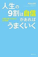 表紙: 人生の9割は自信があればうまくいく 超一流PRが教える最強自分ブランディング (角川フォレスタ) | Atsushi