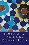 The Multiple Identities Of The Middle East: 2000 Years of History from the Rise of Christianity to the Present Day - Bernard Lewis