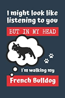 I MIGHT LOOK LIKE LISTENING TO YOU BUT IN MY HEAD I´M WALKING MY FRENCH BULLDOG: BLANK LINED DOG JOURNAL | Keep Track of Y...