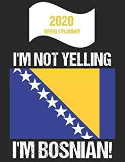 2020 Weekly Planner I'm Not Yelling I'm Bosnian: Funny Bosnia Flag Quote Dated Calendar With To-Do List