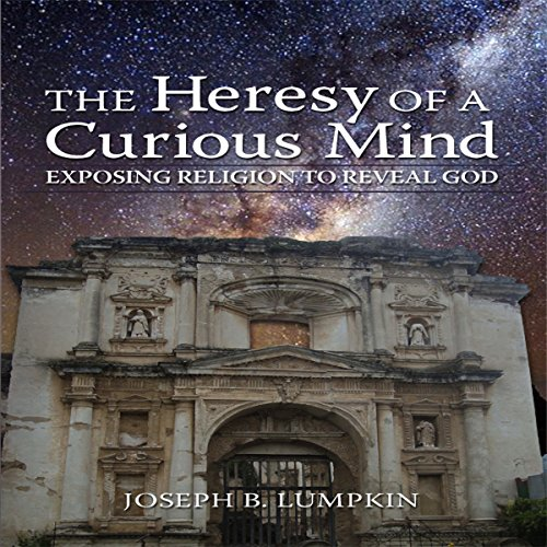 The Heresy of a Curious Mind: Exposing Religion to Reveal God audiobook cover art