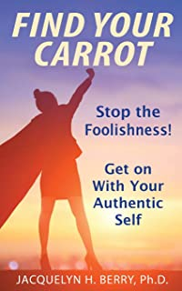 Find Your Carrot: Stop the Foolishness! Get on With Your Authentic Self