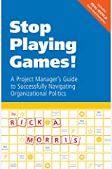 Stop Playing Games!: A Project Manager's Guide to Successfully Navigating Organizational Politics Paperback